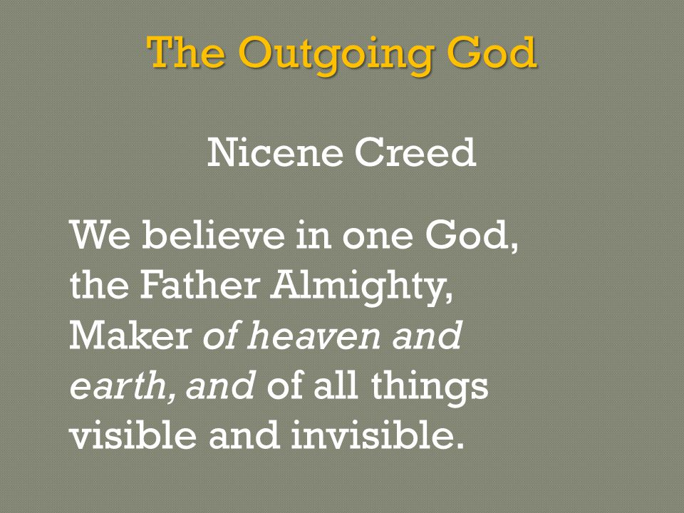 The Outgoing God Nicene Creed We believe in one God, the Father Almighty, Maker of heaven and earth, and of all things visible and invisible.