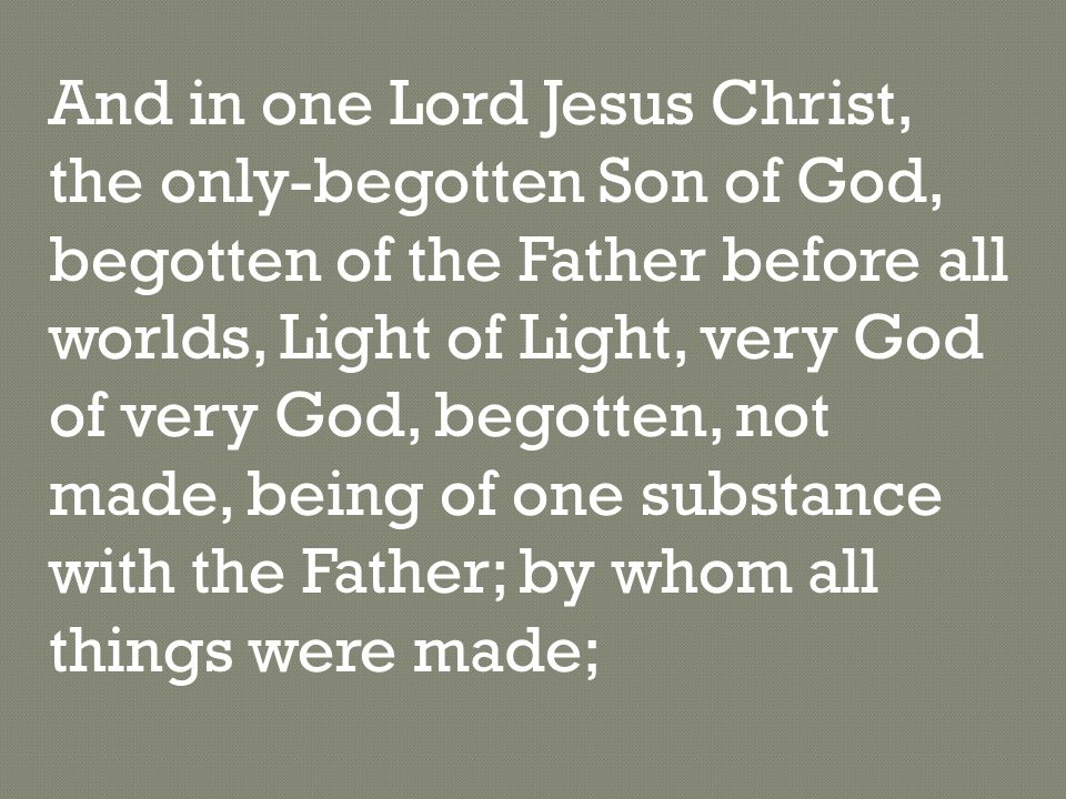 And in one Lord Jesus Christ, the only-begotten Son of God, begotten of the Father before all worlds, Light of Light, very God of very God, begotten, not made, being of one substance with the Father; by whom all things were made;