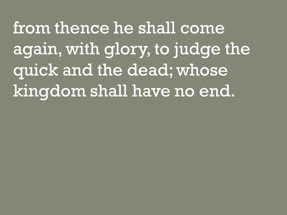 from thence he shall come again, with glory, to judge the quick and the dead; whose kingdom shall have no end.