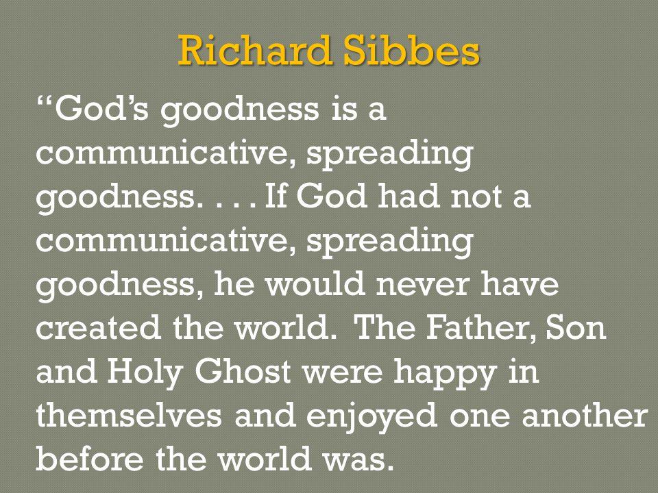 Richard Sibbes God's goodness is a communicative, spreading goodness....