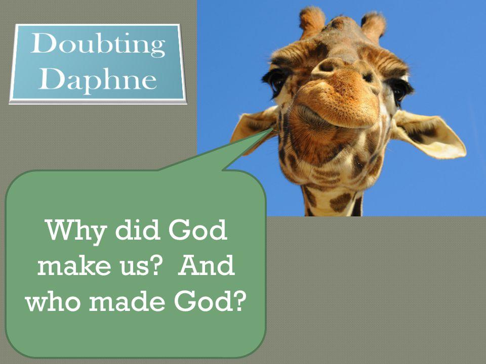 Why did God make us And who made God