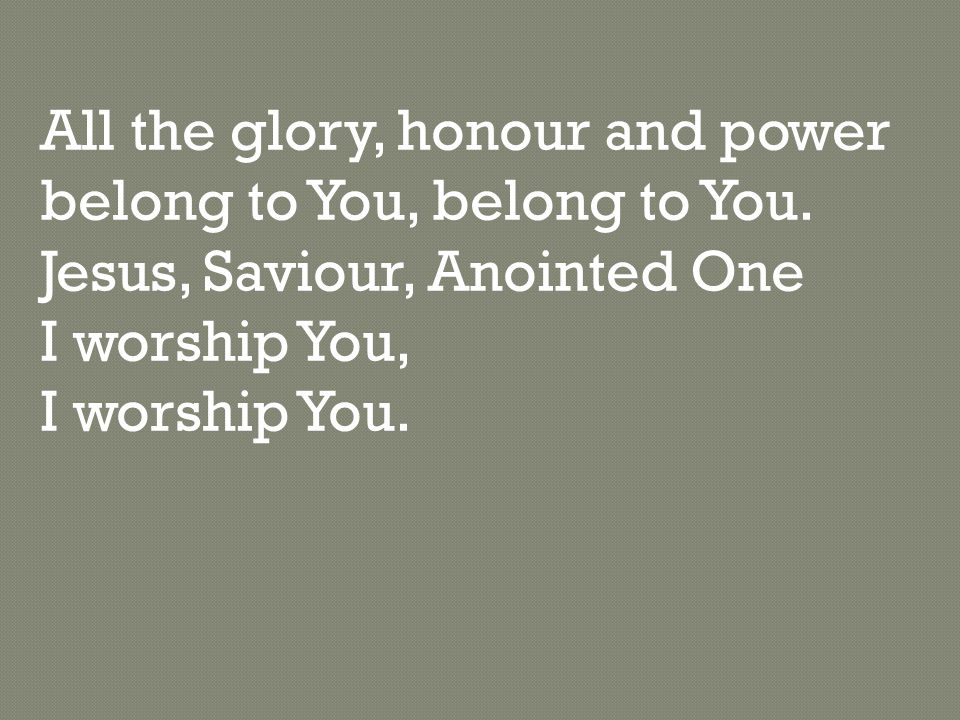 All the glory, honour and power belong to You, belong to You.