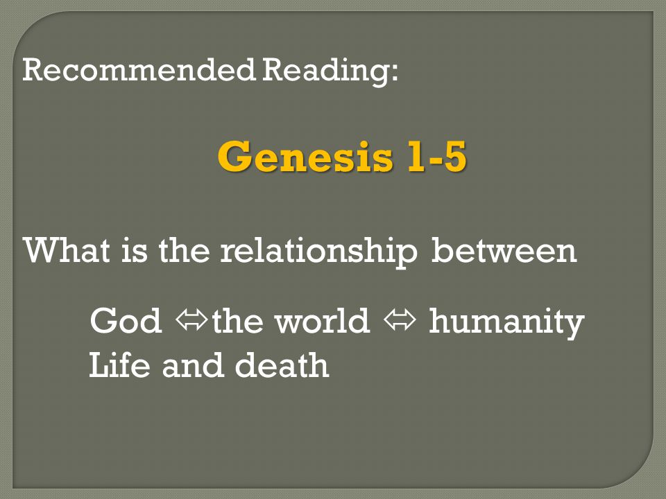 Recommended Reading: Genesis 1-5 What is the relationship between God  the world  humanity Life and death