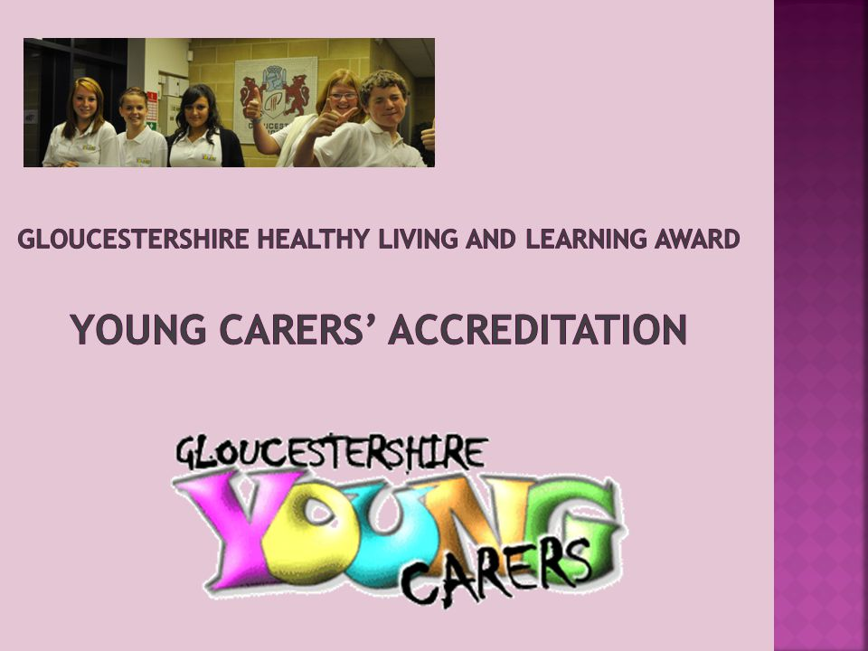  Reporting tool available on Gloucestershire Healthy Living and Learning Partnership and Gloucestershire Young Carers web site  Hard copy evidence sent to GYC-assessed by Young Inspectors, GYC and Gloucestershire Healthy Living and Learning Partnership QA group  Certification – provided by Gloucestershire Healthy Living and Learning Partnership