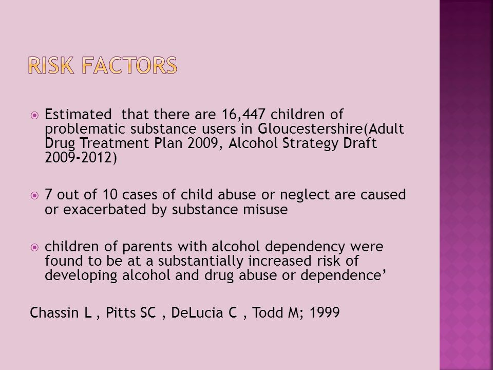  Estimated that there are 16,447 children of problematic substance users in Gloucestershire(Adult Drug Treatment Plan 2009, Alcohol Strategy Draft 2009-2012)  7 out of 10 cases of child abuse or neglect are caused or exacerbated by substance misuse  children of parents with alcohol dependency were found to be at a substantially increased risk of developing alcohol and drug abuse or dependence' Chassin L, Pitts SC, DeLucia C, Todd M; 1999