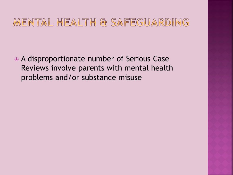  A disproportionate number of Serious Case Reviews involve parents with mental health problems and/or substance misuse