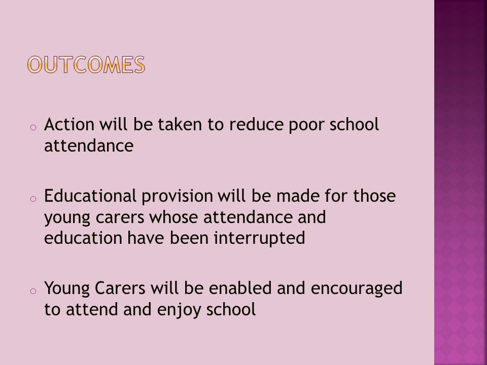 o Action will be taken to reduce poor school attendance o Educational provision will be made for those young carers whose attendance and education have been interrupted o Young Carers will be enabled and encouraged to attend and enjoy school