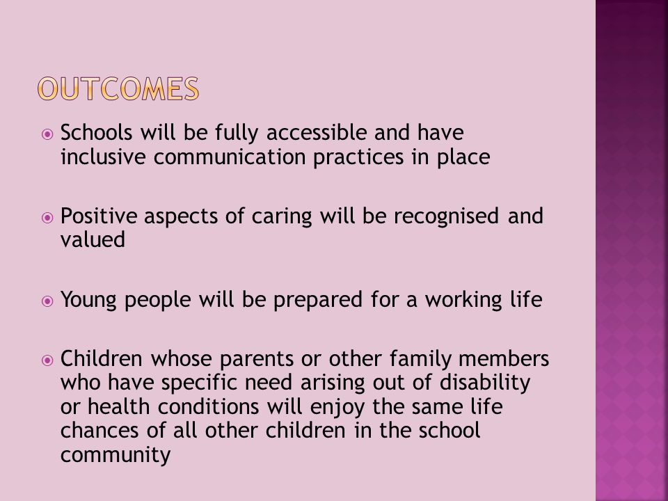 Schools will be fully accessible and have inclusive communication practices in place  Positive aspects of caring will be recognised and valued  Young people will be prepared for a working life  Children whose parents or other family members who have specific need arising out of disability or health conditions will enjoy the same life chances of all other children in the school community