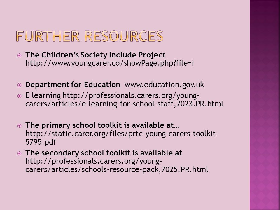  The Children's Society Include Project http://www.youngcarer.co/showPage.php?file=i  Department for Education www.education.gov.uk  E learning http://professionals.carers.org/young- carers/articles/e-learning-for-school-staff,7023.PR.html  The primary school toolkit is available at… http://static.carer.org/files/prtc-young-carers-toolkit- 5795.pdf  The secondary school toolkit is available at http://professionals.carers.org/young- carers/articles/schools-resource-pack,7025.PR.html