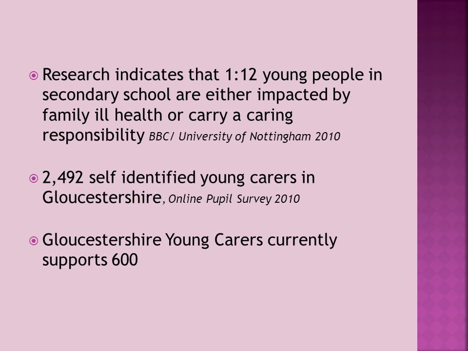  Research indicates that 1:12 young people in secondary school are either impacted by family ill health or carry a caring responsibility BBC/ University of Nottingham 2010  2,492 self identified young carers in Gloucestershire, Online Pupil Survey 2010  Gloucestershire Young Carers currently supports 600