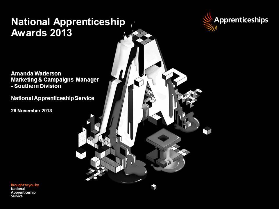 National Apprenticeship Awards 2013 Amanda Watterson Marketing & Campaigns Manager - Southern Division National Apprenticeship Service 26 November 2013