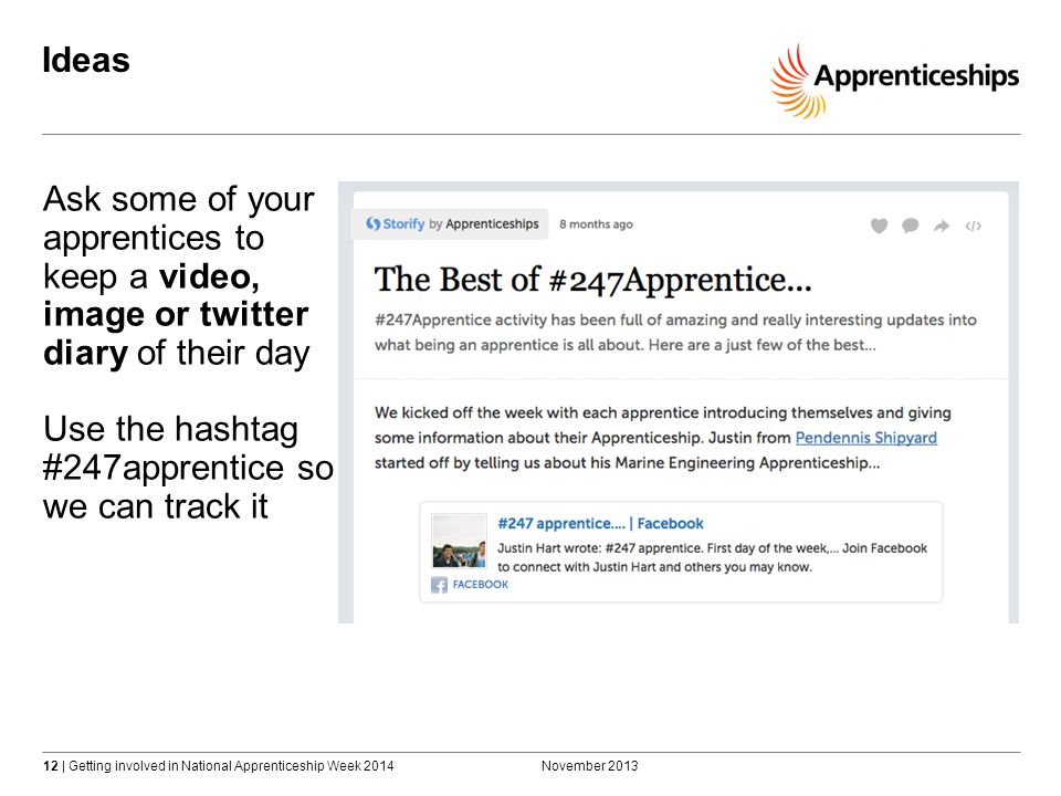 12 | Getting involved in National Apprenticeship Week 2014 Ideas November 2013 Ask some of your apprentices to keep a video, image or twitter diary of their day Use the hashtag #247apprentice so we can track it