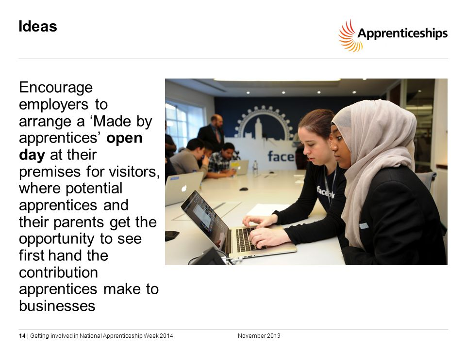 14 | Getting involved in National Apprenticeship Week 2014 Ideas November 2013 Encourage employers to arrange a 'Made by apprentices' open day at their premises for visitors, where potential apprentices and their parents get the opportunity to see first hand the contribution apprentices make to businesses