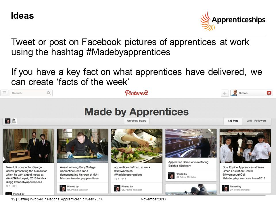 15 | Getting involved in National Apprenticeship Week 2014 Ideas November 2013 Tweet or post on Facebook pictures of apprentices at work using the hashtag #Madebyapprentices If you have a key fact on what apprentices have delivered, we can create 'facts of the week'