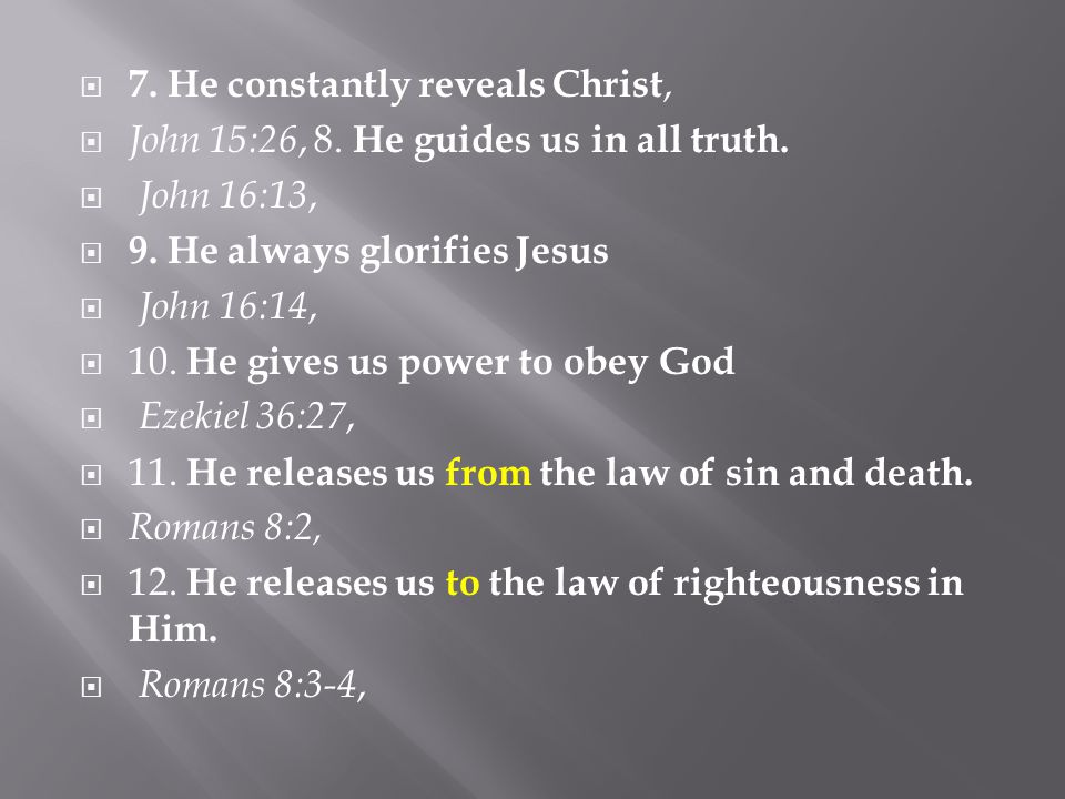  7. He constantly reveals Christ,  John 15:26, 8. He guides us in all truth.  John 16:13,  9. He always glorifies Jesus  John 16:14,  10. He giv