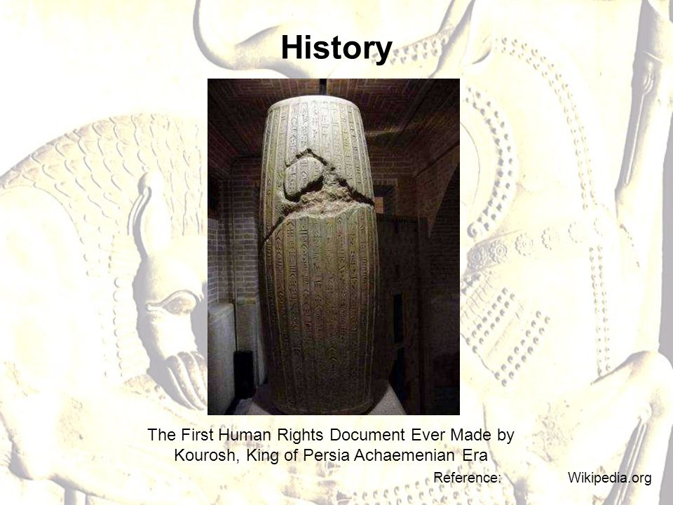 History The First Human Rights Document Ever Made by Kourosh, King of Persia Achaemenian Era Reference: Wikipedia.org