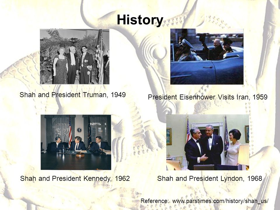 History Reference: www.parstimes.com/history/shah_us/ Shah and President Lyndon, 1968Shah and President Kennedy, 1962 President Eisenhower Visits Iran, 1959 Shah and President Truman, 1949