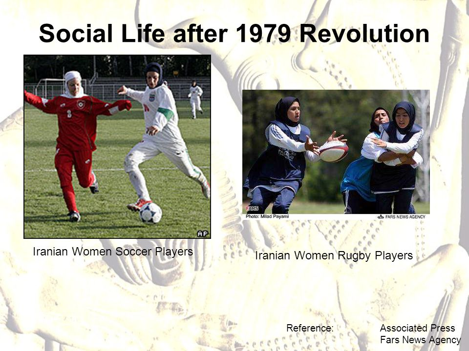 Social Life after 1979 Revolution Reference: Associated Press Fars News Agency Iranian Women Soccer Players Iranian Women Rugby Players