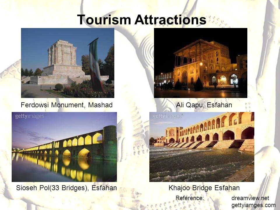 Tourism Attractions Reference: dreamview.net gettyiamges.com Ali Qapu, EsfahanFerdowsi Monument, Mashad Sioseh Pol(33 Bridges), EsfahanKhajoo Bridge Esfahan
