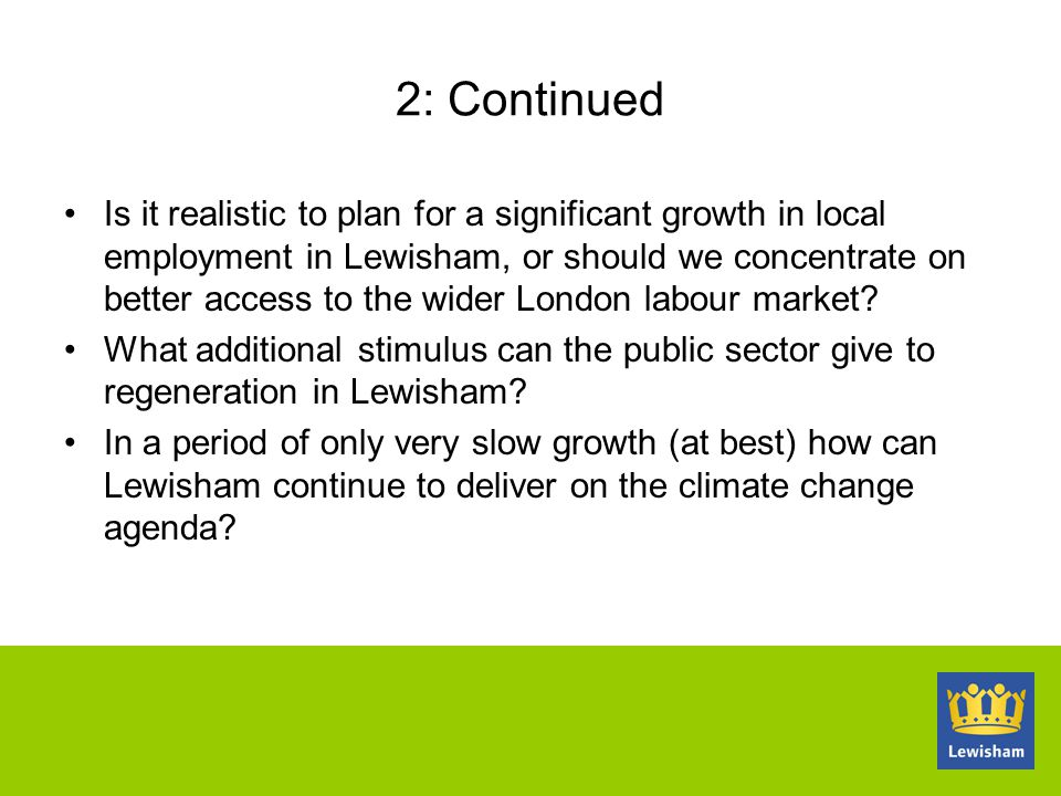 2: Continued Is it realistic to plan for a significant growth in local employment in Lewisham, or should we concentrate on better access to the wider London labour market.