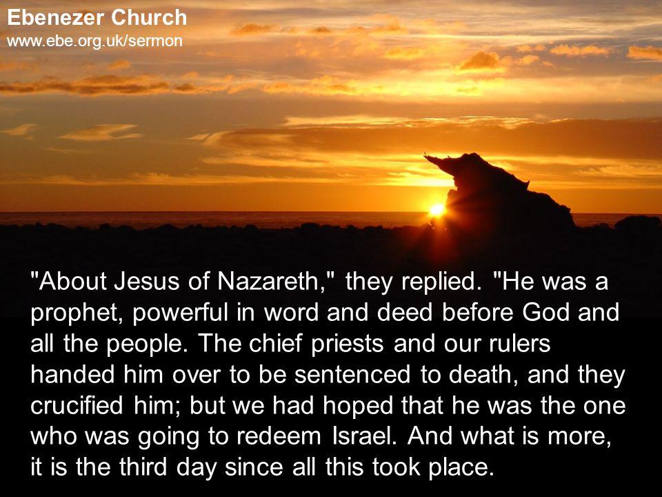 Ebenezer Church www.ebe.org.uk/sermon About Jesus of Nazareth, they replied.