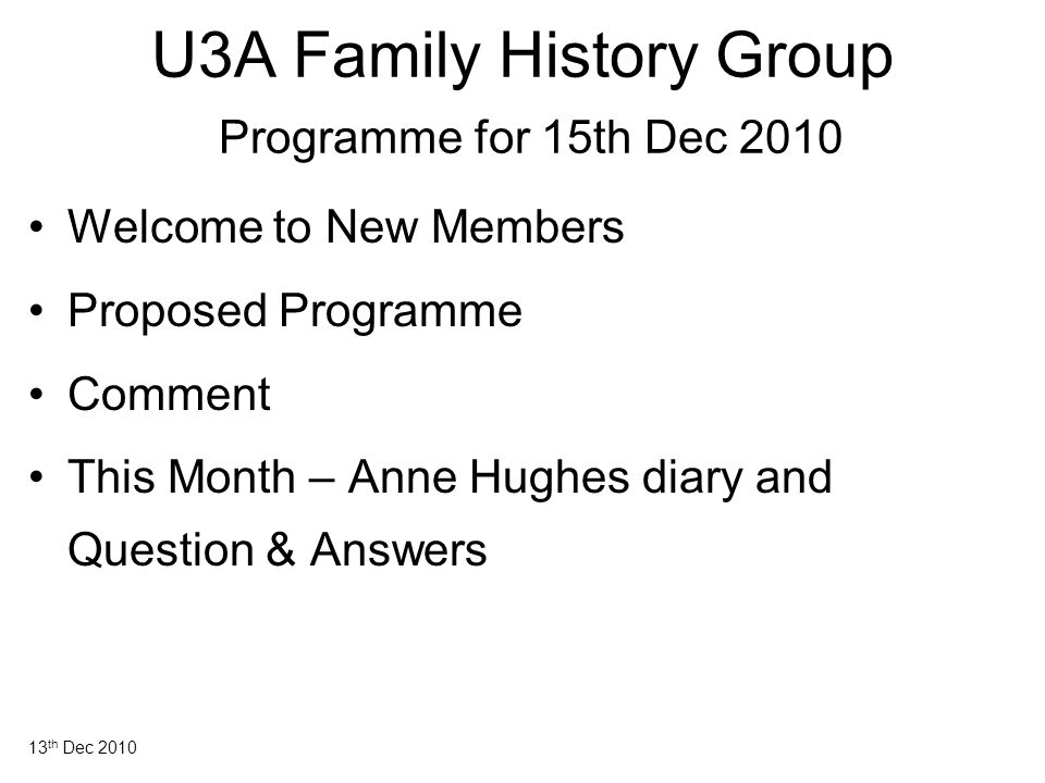13 th Dec 2010 U3A Family History Group Programme for 15th Dec 2010 Welcome to New Members Proposed Programme Comment This Month – Anne Hughes diary a