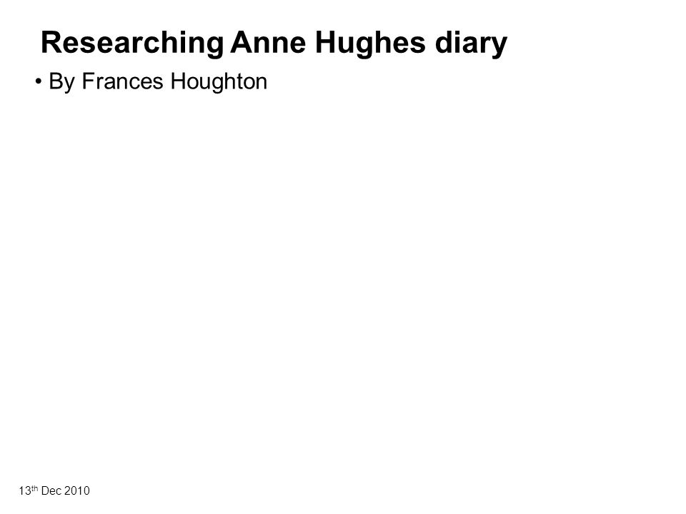 13 th Dec 2010 Researching Anne Hughes diary By Frances Houghton