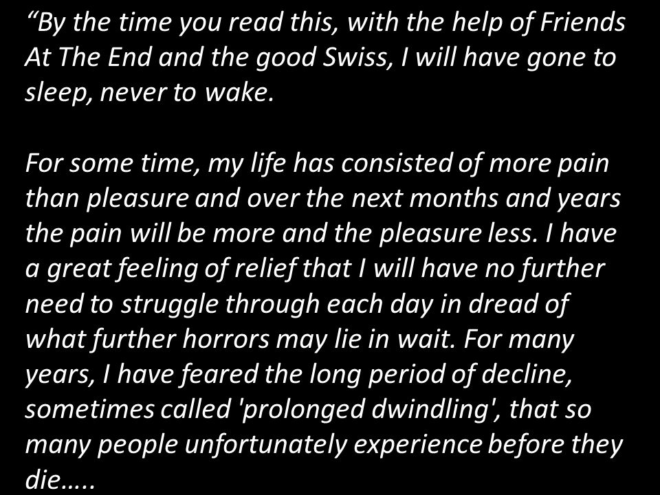 """""""By the time you read this, with the help of Friends At The End and the good Swiss, I will have gone to sleep, never to wake. For some time, my life h"""