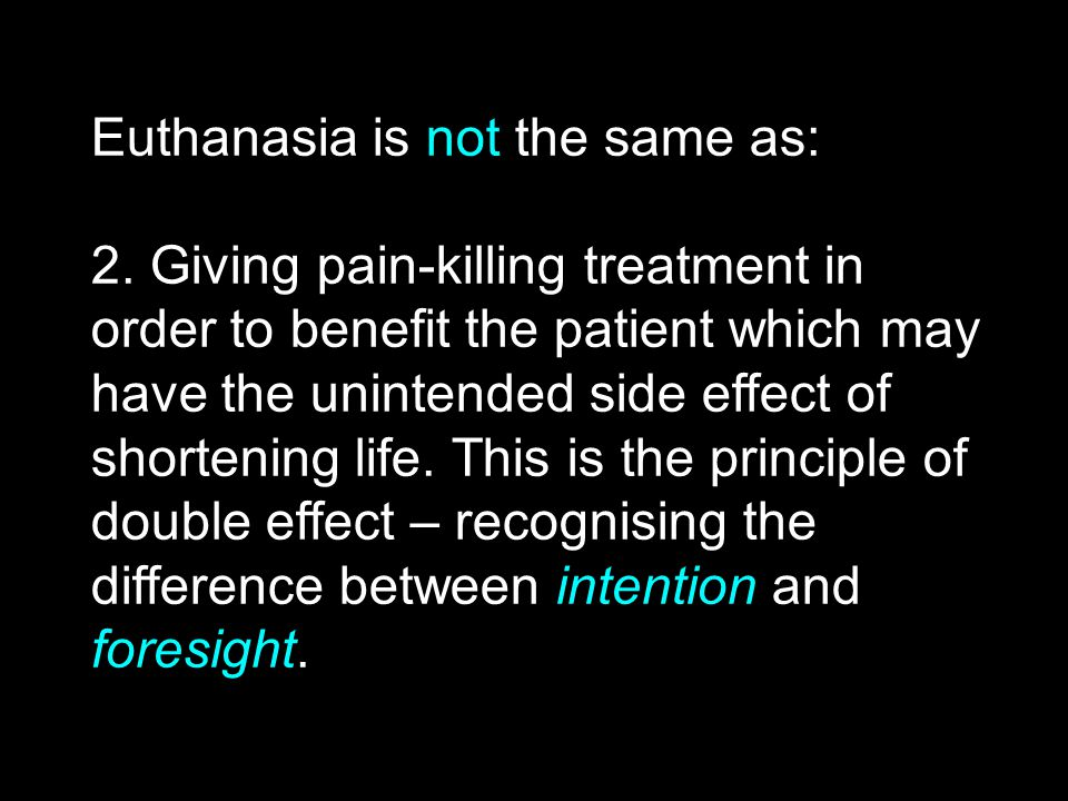 Euthanasia is not the same as: 2. Giving pain-killing treatment in order to benefit the patient which may have the unintended side effect of shortenin