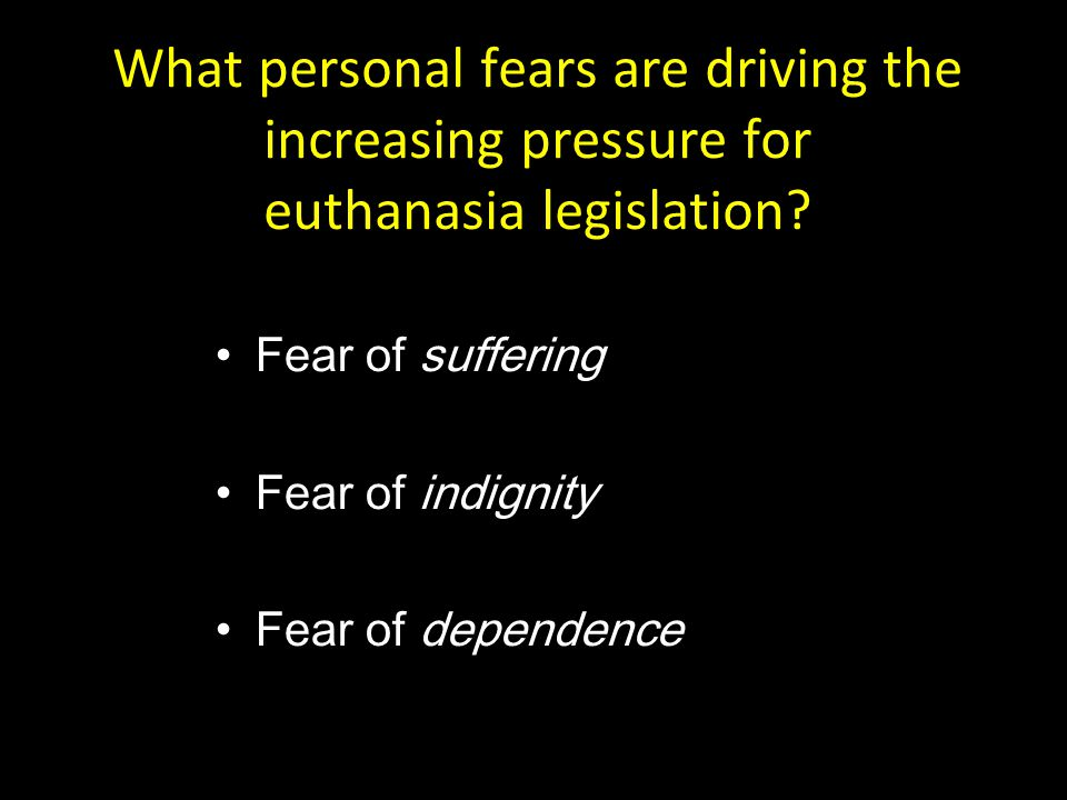 What personal fears are driving the increasing pressure for euthanasia legislation? Fear of suffering Fear of indignity Fear of dependence