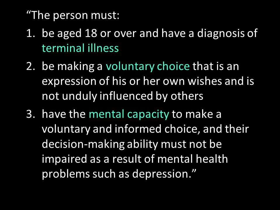 """""""The person must: 1.be aged 18 or over and have a diagnosis of terminal illness 2.be making a voluntary choice that is an expression of his or her own"""