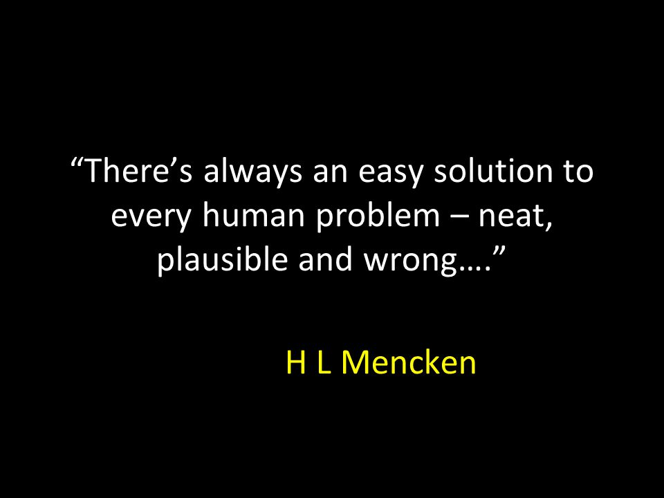 """""""There's always an easy solution to every human problem – neat, plausible and wrong…."""" H L Mencken"""