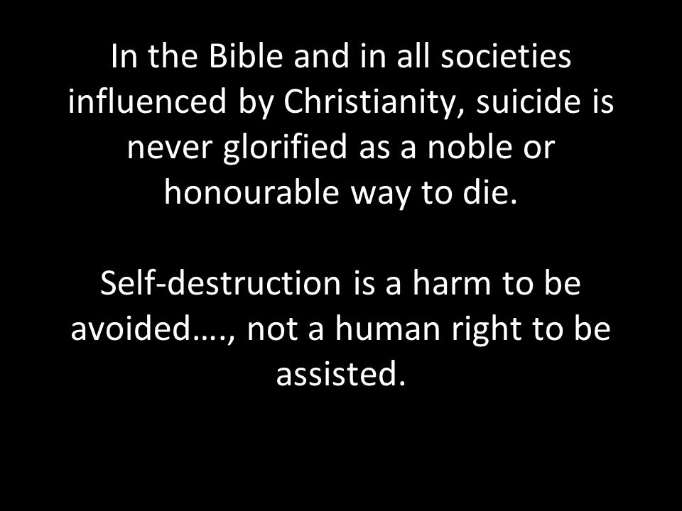 In the Bible and in all societies influenced by Christianity, suicide is never glorified as a noble or honourable way to die. Self-destruction is a ha