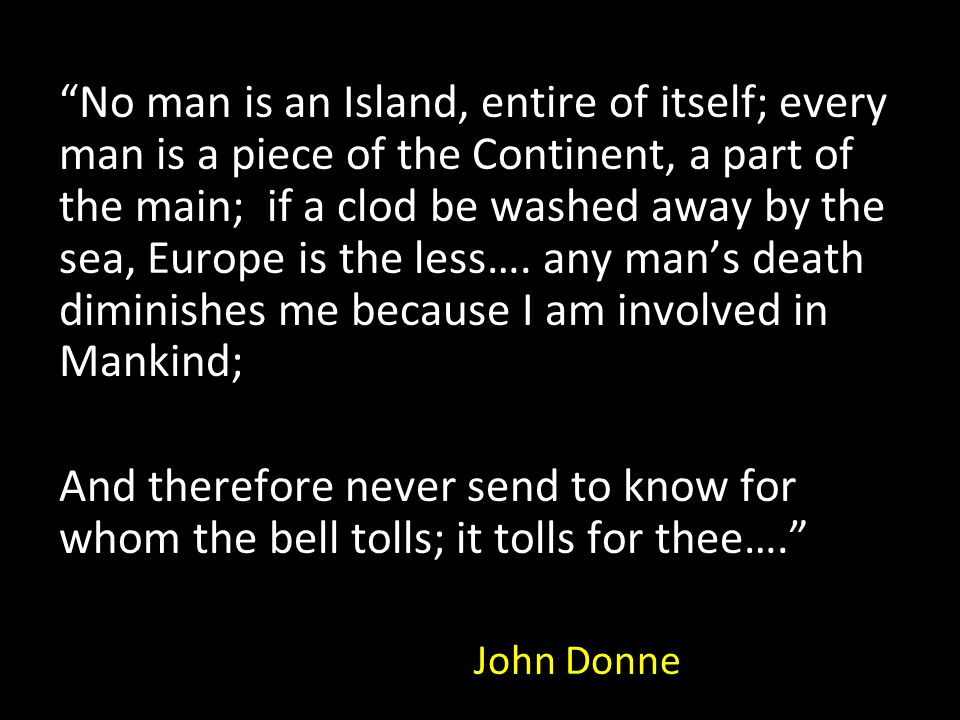 """""""No man is an Island, entire of itself; every man is a piece of the Continent, a part of the main; if a clod be washed away by the sea, Europe is the"""