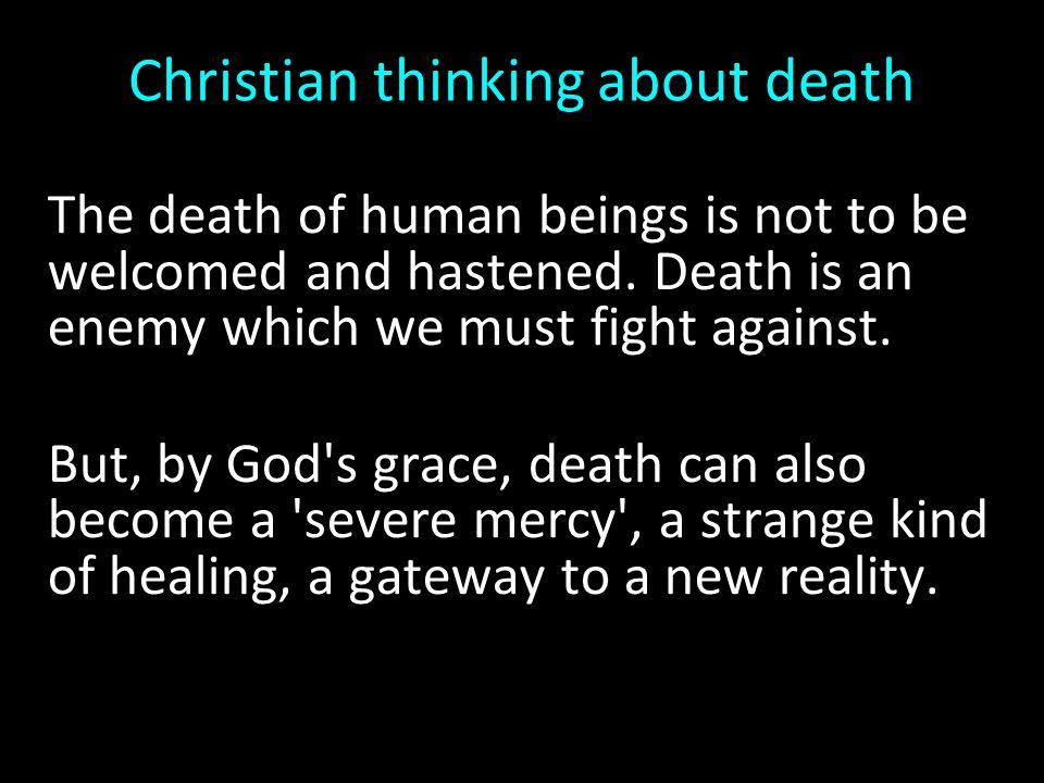 Christian thinking about death The death of human beings is not to be welcomed and hastened. Death is an enemy which we must fight against. But, by Go