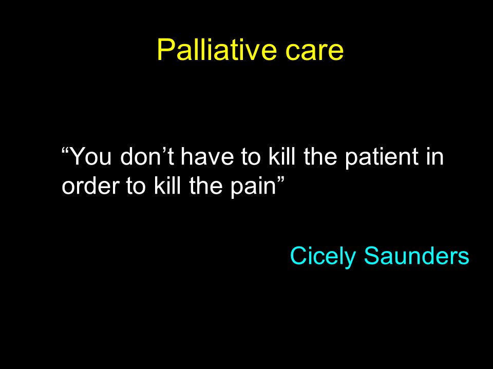 """Palliative care """"You don't have to kill the patient in order to kill the pain"""" Cicely Saunders"""