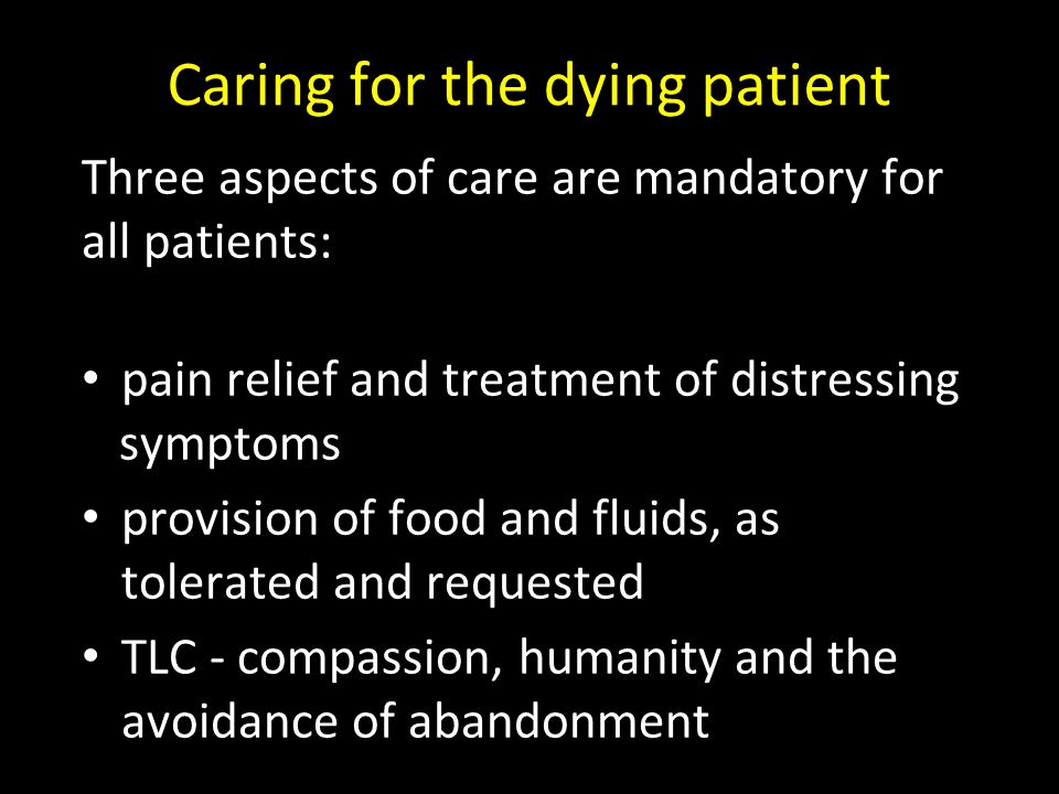 Caring for the dying patient Three aspects of care are mandatory for all patients: pain relief and treatment of distressing symptoms provision of food