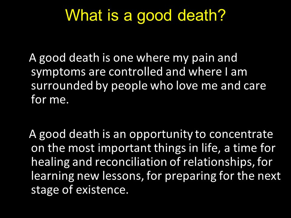 What is a good death? A good death is one where my pain and symptoms are controlled and where I am surrounded by people who love me and care for me. A