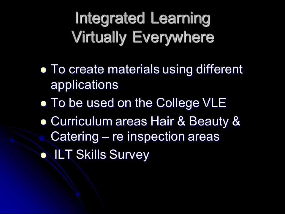 Integrated Learning Virtually Everywhere To create materials using different applications To create materials using different applications To be used on the College VLE To be used on the College VLE Curriculum areas Hair & Beauty & Catering – re inspection areas Curriculum areas Hair & Beauty & Catering – re inspection areas ILT Skills Survey ILT Skills Survey