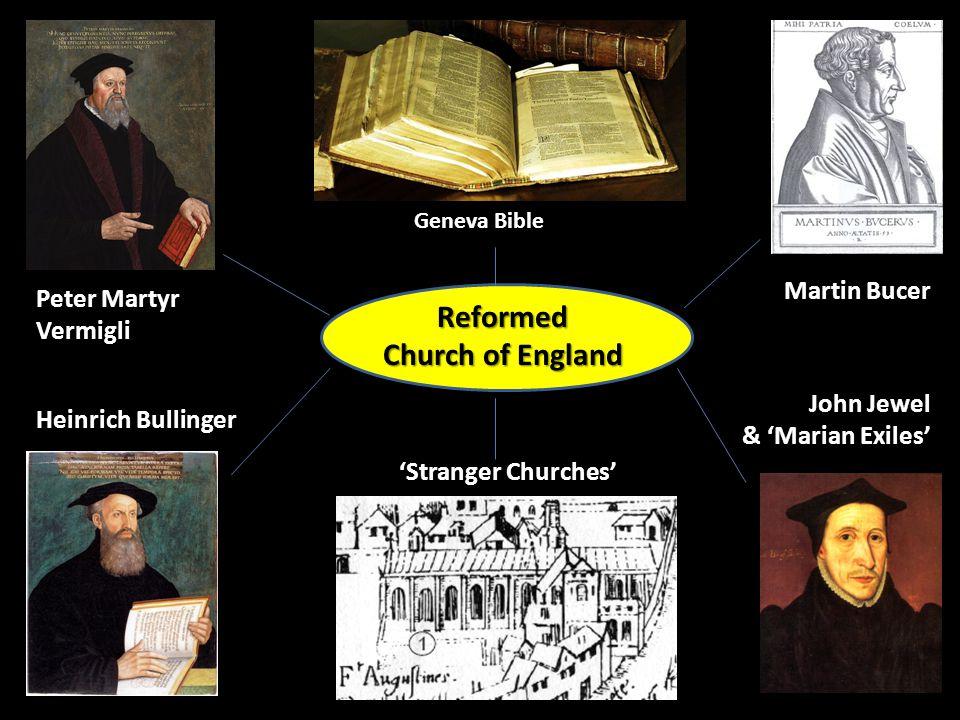 13 Peter Martyr Vermigli John Jewel & 'Marian Exiles' Martin Bucer Heinrich Bullinger Geneva Bible 'Stranger Churches' Reformed Church of England