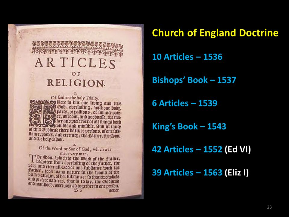 23 Church of England Doctrine 10 Articles – 1536 Bishops' Book – 1537 6 Articles – 1539 King's Book – 1543 42 Articles – 1552 (Ed VI) 39 Articles – 15