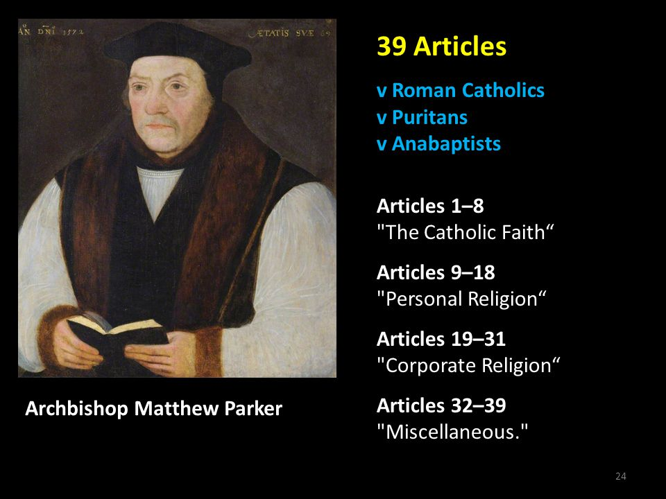 24 39 Articles v Roman Catholics v Puritans v Anabaptists Articles 1–8 The Catholic Faith Articles 9–18 Personal Religion Articles 19–31 Corporate Religion Articles 32–39 Miscellaneous. Archbishop Matthew Parker