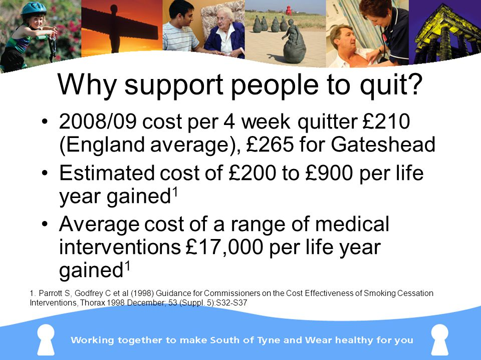2008/09 cost per 4 week quitter £210 (England average), £265 for Gateshead Estimated cost of £200 to £900 per life year gained 1 Average cost of a range of medical interventions £17,000 per life year gained 1 1.