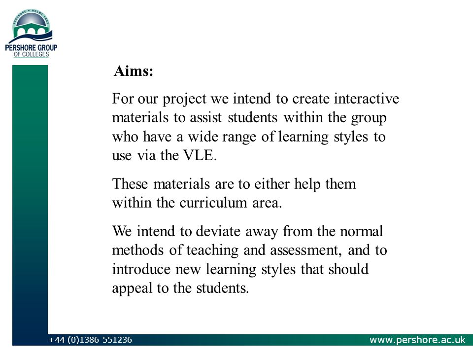 www.pershore.ac.uk +44 (0)1386 551236 For our project we intend to create interactive materials to assist students within the group who have a wide range of learning styles to use via the VLE.