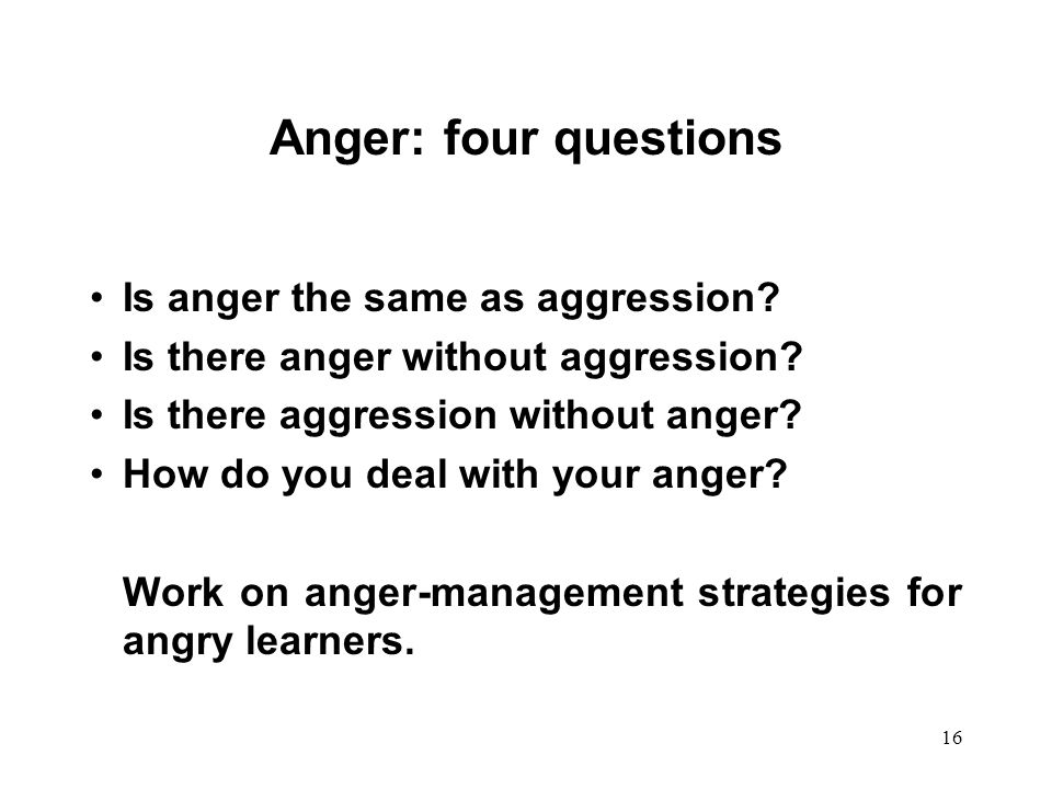 16 Anger: four questions Is anger the same as aggression? Is there anger without aggression? Is there aggression without anger? How do you deal with y