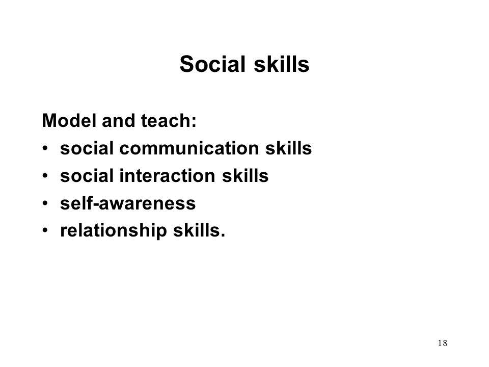 18 Social skills Model and teach: social communication skills social interaction skills self-awareness relationship skills.