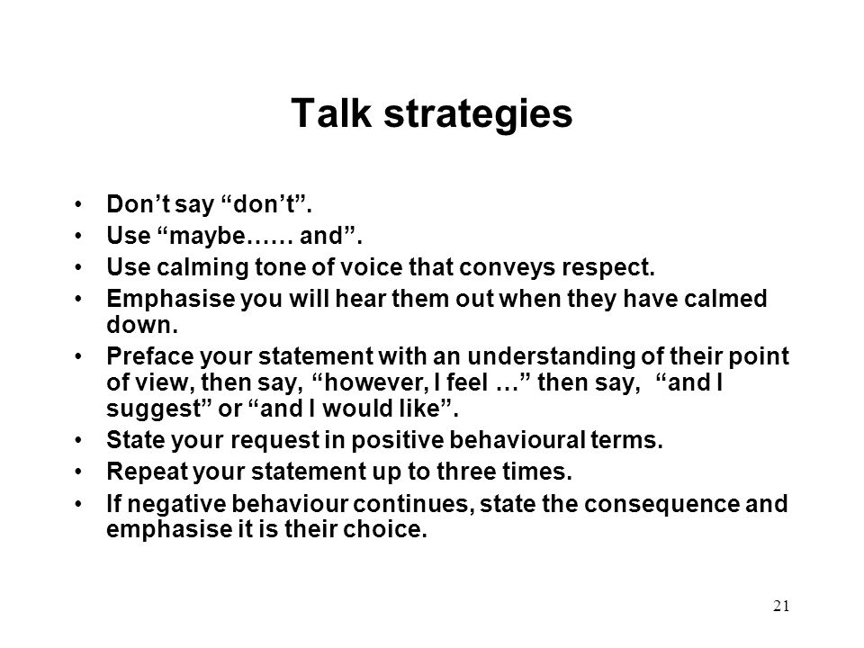 """21 Talk strategies Don't say """"don't"""". Use """"maybe…… and"""". Use calming tone of voice that conveys respect. Emphasise you will hear them out when they ha"""