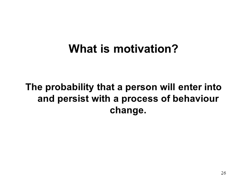 26 What is motivation? The probability that a person will enter into and persist with a process of behaviour change.