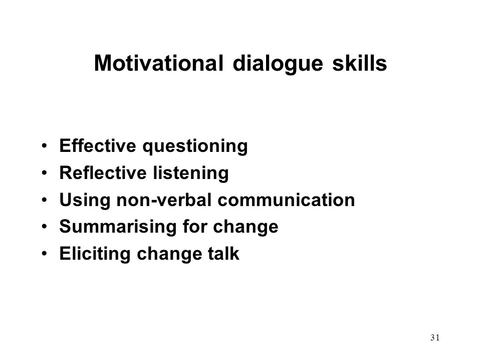 31 Motivational dialogue skills Effective questioning Reflective listening Using non-verbal communication Summarising for change Eliciting change talk