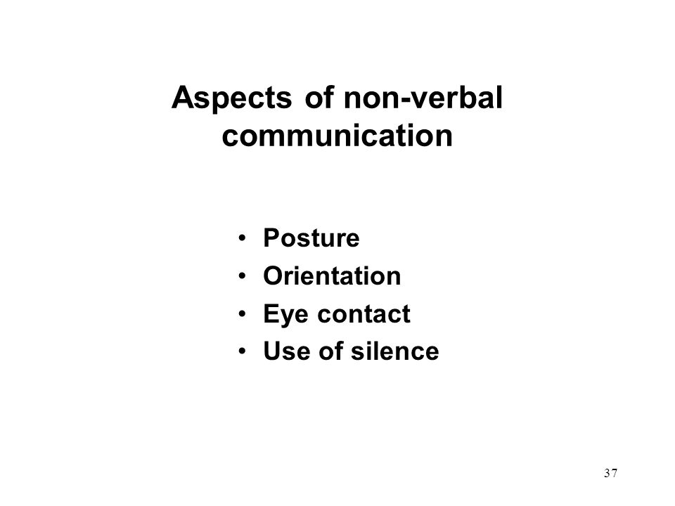 37 Aspects of non-verbal communication Posture Orientation Eye contact Use of silence